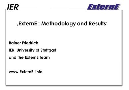 ExternE : Methodology and Results Rainer Friedrich IER, University of Stuttgart and the ExternE team www.ExternE.info.