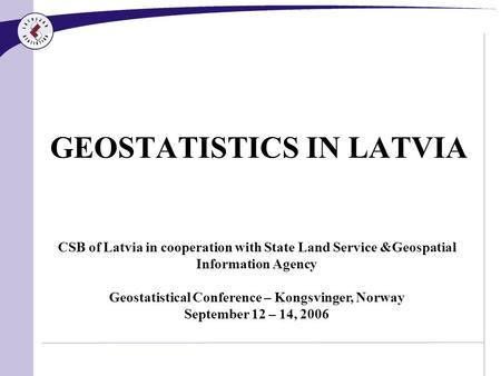 GEOSTATISTICS IN LATVIA CSB of Latvia in cooperation with State Land Service &Geospatial Information Agency Geostatistical Conference – Kongsvinger, Norway.