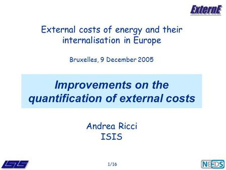 1/16 Improvements on the quantification of external costs Andrea Ricci ISIS External costs of energy and their internalisation in Europe Bruxelles, 9 December.