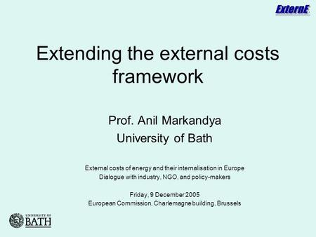Extending the external costs framework Prof. Anil Markandya University of Bath External costs of energy and their internalisation in Europe Dialogue with.
