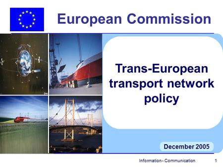 Information - Communication 1 European Commission December 2005 Trans-European transport network policy.