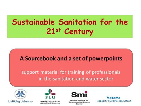 Sustainable Sanitation for the 21 st Century A Sourcebook and a set of powerpoints support material for training of professionals in the sanitation and.