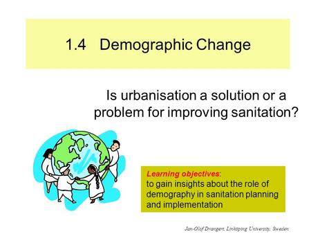 1.4 Demographic Change Is urbanisation a solution or a problem for improving sanitation? Learning objectives: to gain insights about the role of demography.