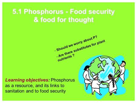 5.1 Phosphorus - Food security & food for thought Learning objectives: Phosphorus as a resource, and its links to sanitation and to food security - Should.