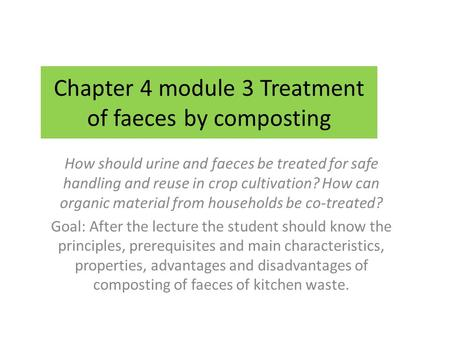 Chapter 4 module 3 Treatment of faeces by composting How should urine and faeces be treated for safe handling and reuse in crop cultivation? How can organic.