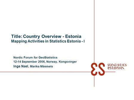 Title: Country Overview - Estonia Mapping Activities in Statistics Estonia - I Nordic Forum for GeoStatistics 12-14 September 2006, Norway, Kongsvinger.