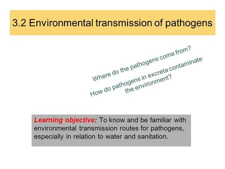 3.2 Environmental transmission of pathogens Where do the pathogens come from? How do pathogens in excreta contaminate the environment? Learning objective: