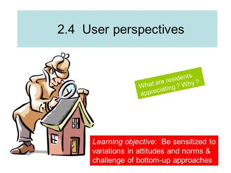 2.4 User perspectives What are residents appreciating ? Why ? Learning objective: Be sensitized to variations in attitudes and norms & challenge of bottom-up.