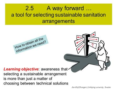 2.5 A way forward … a tool for selecting sustainable sanitation arrangements Learning objective: awareness that selecting a sustainable arrangement is.