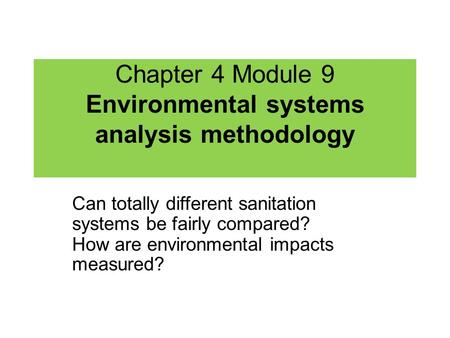 Chapter 4 Module 9 Environmental systems analysis methodology Can totally different sanitation systems be fairly compared? How are environmental impacts.