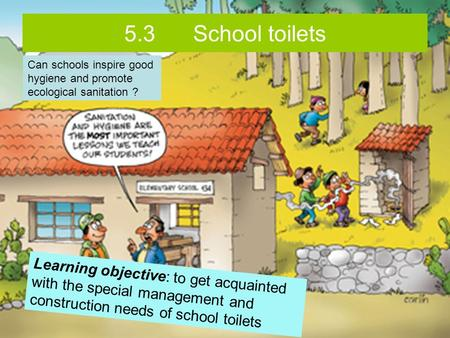 5.3 School toilets Learning objective: to get acquainted with the special management and construction needs of school toilets Can schools inspire good.
