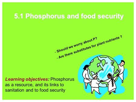 5.1 Phosphorus and food security Learning objectives: Phosphorus as a resource, and its links to sanitation and to food security - Should we worry about.