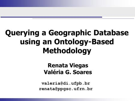 Querying a Geographic Database using an Ontology-Based Methodology Renata Viegas Valéria G. Soares