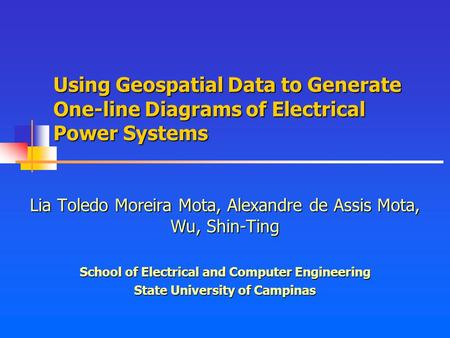 Using Geospatial Data to Generate One-line Diagrams of Electrical Power Systems Lia Toledo Moreira Mota, Alexandre de Assis Mota, Wu, Shin-Ting School.