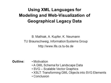 Using XML Languages for Modeling and Web-Visualization of Geographical Legacy Data B. Mathiak, A. Kupfer, K. Neumann TU Braunschweig, Information Systems.