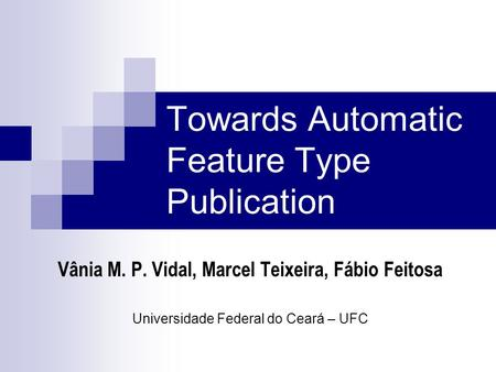 Towards Automatic Feature Type Publication Vânia M. P. Vidal, Marcel Teixeira, Fábio Feitosa Universidade Federal do Ceará – UFC.