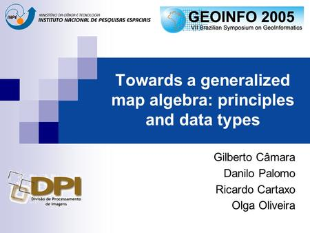 Towards a generalized map algebra: principles and data types Gilberto Câmara Danilo Palomo Ricardo Cartaxo Olga Oliveira.