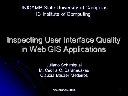 1 Inspecting User Interface Quality in Web GIS Applications Juliano Schimiguel M. Cecília C. Baranauskas Claudia Bauzer Medeiros November-2004 UNICAMP.