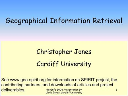 GeoInfo 2006 Presentation by Chris Jones, Cardiff University 1 Geographical Information Retrieval Christopher Jones Cardiff University See www.geo-spirit.org.