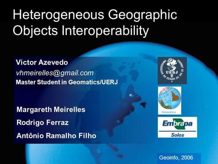 Heterogeneous Geographic Objects Interoperability Victor Azevedo Master Student in Geomatics/UERJ Geoinfo, 2006 Margareth Meirelles.