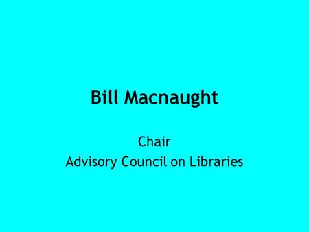 Bill Macnaught Chair Advisory Council on Libraries.