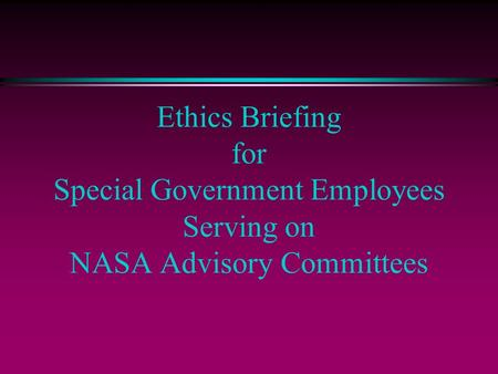Ethics Briefing for Special Government Employees Serving on NASA Advisory Committees.