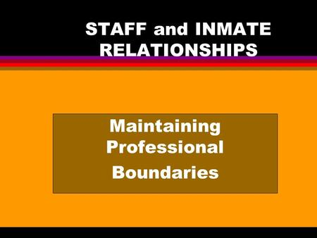 STAFF and INMATE RELATIONSHIPS Maintaining Professional Boundaries.