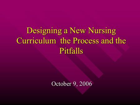 Designing a New Nursing Curriculum the Process and the Pitfalls October 9, 2006.