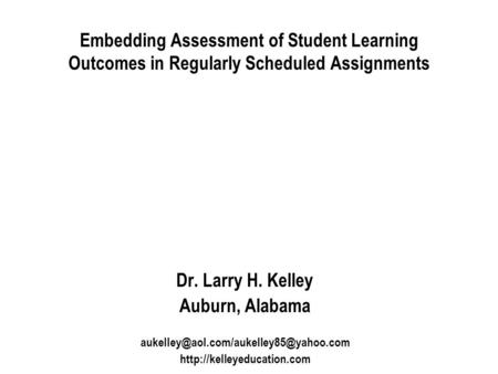 Embedding Assessment of Student Learning Outcomes in Regularly Scheduled Assignments Dr. Larry H. Kelley Auburn, Alabama