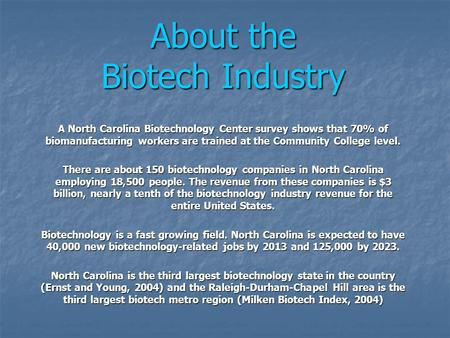 About the Biotech Industry A North Carolina Biotechnology Center survey shows that 70% of biomanufacturing workers are trained at the Community College.