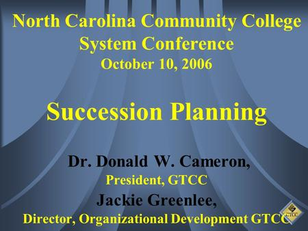North Carolina Community College System Conference October 10, 2006 Succession Planning Dr. Donald W. Cameron, President, GTCC Jackie Greenlee, Director,