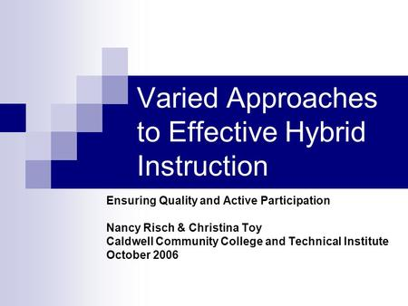 Varied Approaches to Effective Hybrid Instruction Ensuring Quality and Active Participation Nancy Risch & Christina Toy Caldwell Community College and.