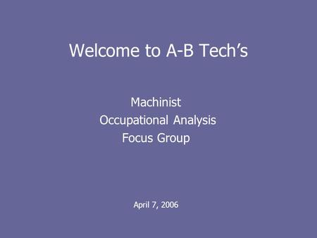 Welcome to A-B Techs Machinist Occupational Analysis Focus Group April 7, 2006.