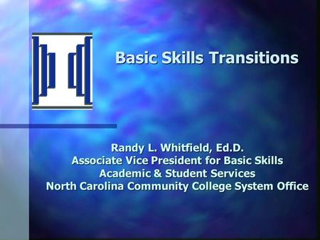 Randy L. Whitfield, Ed.D. Associate Vice President for Basic Skills Academic & Student Services North Carolina Community College System Office Basic Skills.