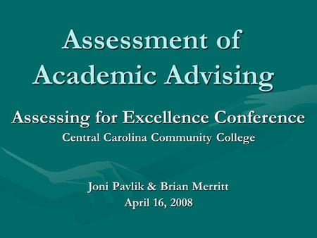 Assessment of Academic Advising Assessing for Excellence Conference Central Carolina Community College Joni Pavlik & Brian Merritt April 16, 2008.