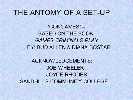 THE ANTOMY OF A SET-UP CONGAMES – BASED ON THE BOOK: GAMES CRIMINALS PLAY BY: BUD ALLEN & DIANA BOSTAR ACKNOWLEDGEMENTS: JOE WHEELER JOYCE RHODES SANDHILLS.