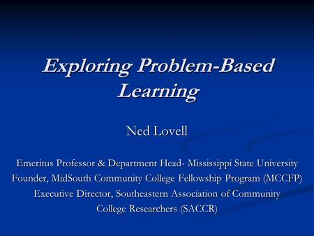 Exploring Problem-Based Learning Ned Lovell Emeritus Professor & Department Head- Mississippi State University Founder, MidSouth Community College Fellowship.