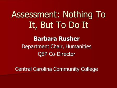 Assessment: Nothing To It, But To Do It Barbara Rusher Department Chair, Humanities QEP Co-Director Central Carolina Community College.