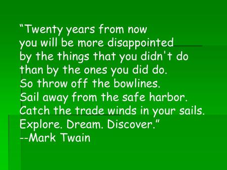 Twenty years from now you will be more disappointed by the things that you didn't do than by the ones you did do. So throw off the bowlines. Sail away.