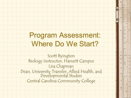 Program Assessment: Where Do We Start? Scott Byington Biology Instructor, Harnett Campus Lisa Chapman Dean, University Transfer, Allied Health, and Developmental.