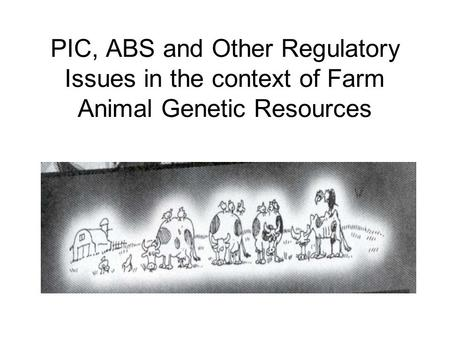 PIC, ABS and Other Regulatory Issues in the context of Farm Animal Genetic Resources.