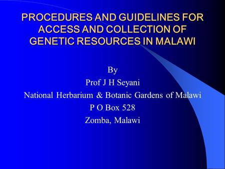 PROCEDURES AND GUIDELINES FOR ACCESS AND COLLECTION OF GENETIC RESOURCES IN MALAWI By Prof J H Seyani National Herbarium & Botanic Gardens of Malawi P.
