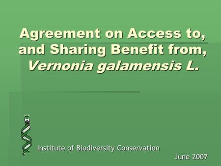 Agreement on Access to, and Sharing Benefit from, Vernonia galamensis L. Institute of Biodiversity Conservation June 2007.