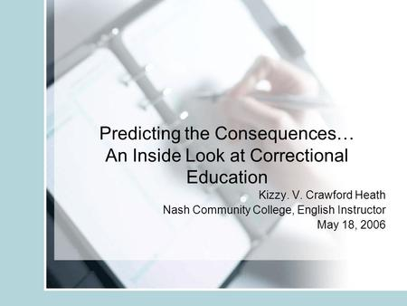 Predicting the Consequences… An Inside Look at Correctional Education Kizzy. V. Crawford Heath Nash Community College, English Instructor May 18, 2006.
