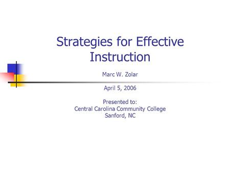 Strategies for Effective Instruction Marc W. Zolar April 5, 2006 Presented to: Central Carolina Community College Sanford, NC.