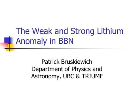 The Weak and Strong Lithium Anomaly in BBN Patrick Bruskiewich Department of Physics and Astronomy, UBC & TRIUMF.