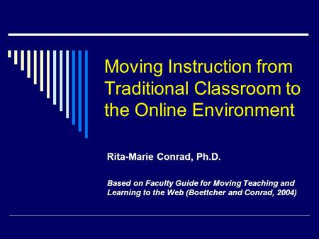 Moving Instruction from Traditional Classroom to the Online Environment Rita-Marie Conrad, Ph.D. Based on Faculty Guide for Moving Teaching and Learning.