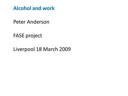 Alcohol and work Peter Anderson FASE project Liverpool 18 March 2009.