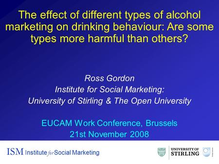 The effect of different types of alcohol marketing on drinking behaviour: Are some types more harmful than others? Ross Gordon Institute for Social Marketing: