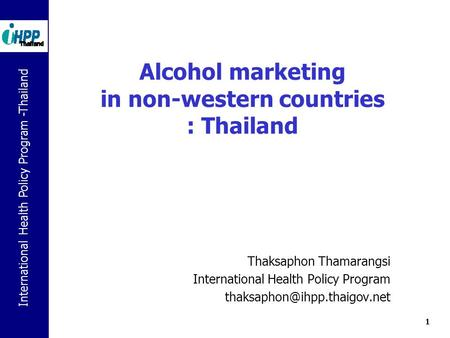 International Health Policy Program -Thailand 1 Alcohol marketing in non-western countries : Thailand Thaksaphon Thamarangsi International Health Policy.